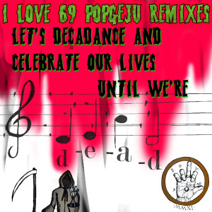 I LOVE 69 POPGEJU REMIXES: LET'S DECADANCE AND CELEBRATE OUR LIVES UNTIL WE'RE DEAD http://ilove69popgeju.bandcamp.com/album/i-love-69-popgeju-remixes-lets-decadance-and-celebrate-our-lives-until-were-dead